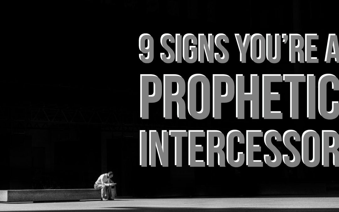 9 Signs You're a Prophetic Intercessor