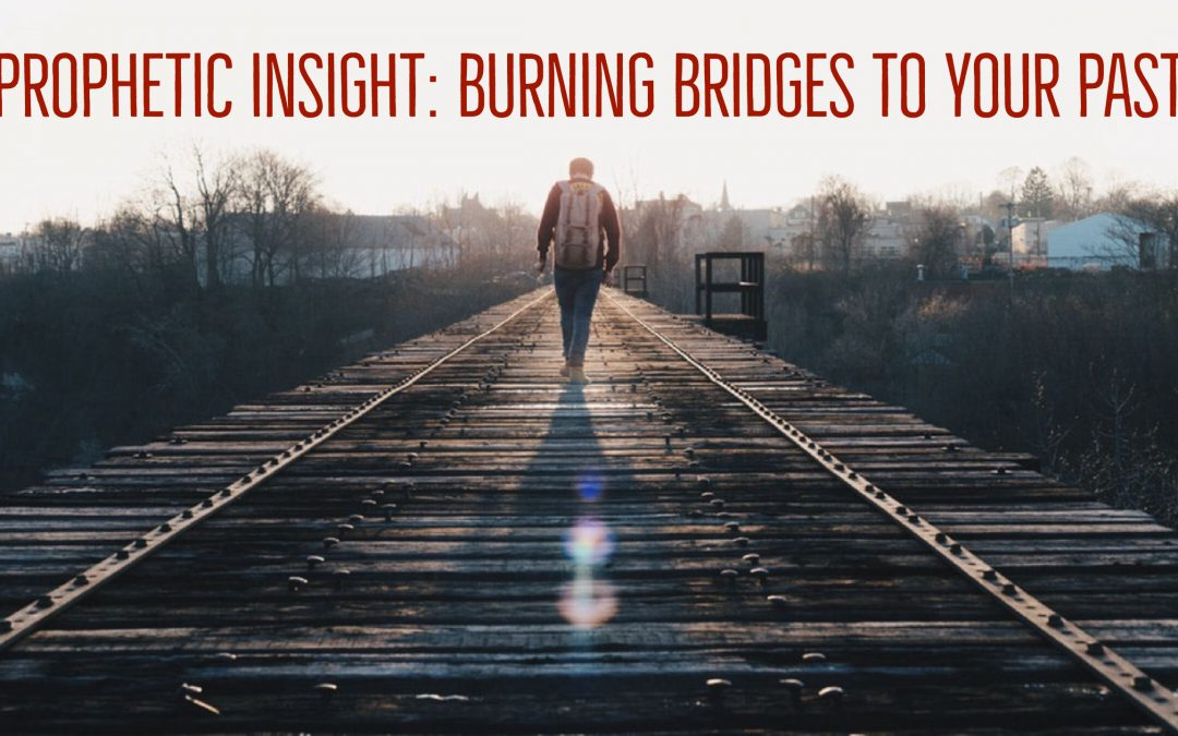 Burning the Bridges to Your Past | Prophetic Insight with Jennifer LeClaire