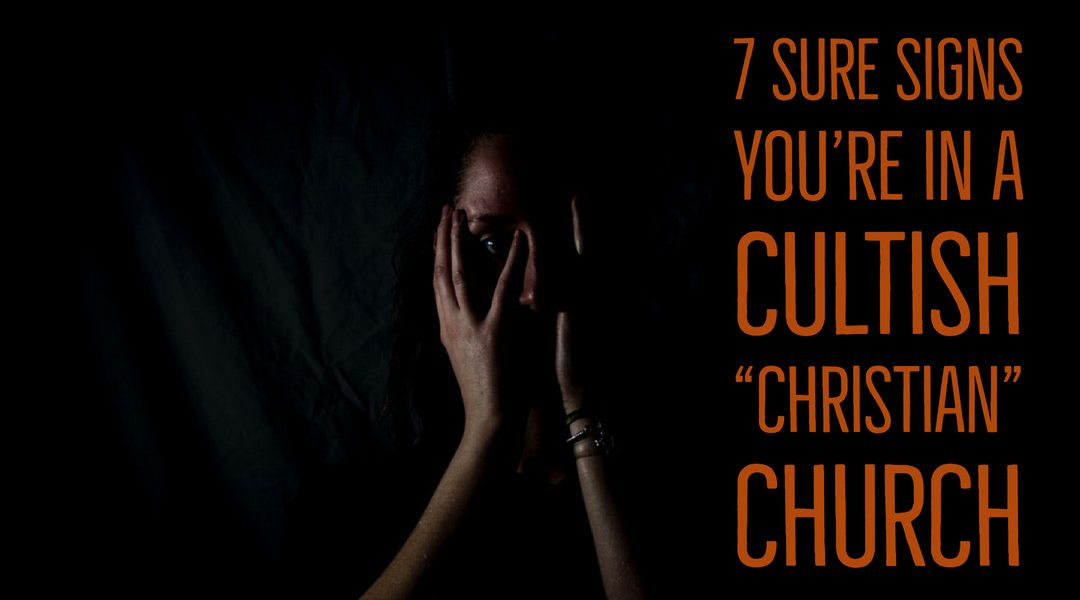 "7 Sure Signs You're in a ""Christian"" Cultish Church"
