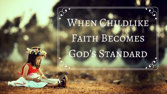 When Childlike Faith Becomes God's Standard