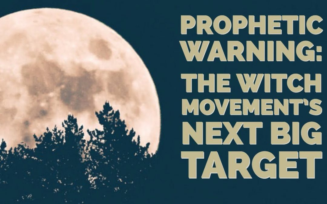 Prophetic Warning: The Witch Movement's Next Big Target