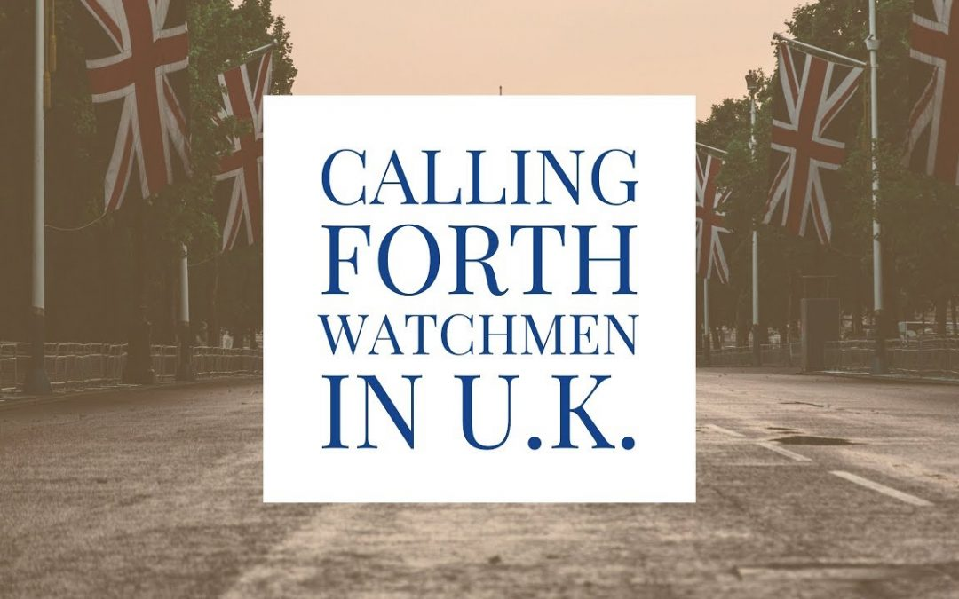 Calling Forth the Watchman in the United Kingdom | Watchman, Intercessors, Prophets & Seers