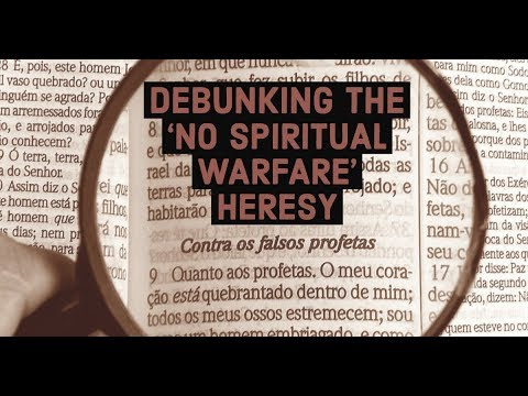 Debunking the 'No Need for Spiritual Warfare' Heresy