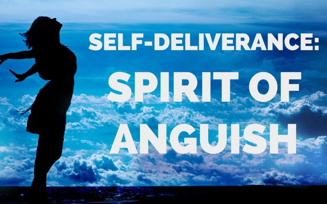 Deliverance From the Spirit of Anguish | Self-Deliverance Prayers
