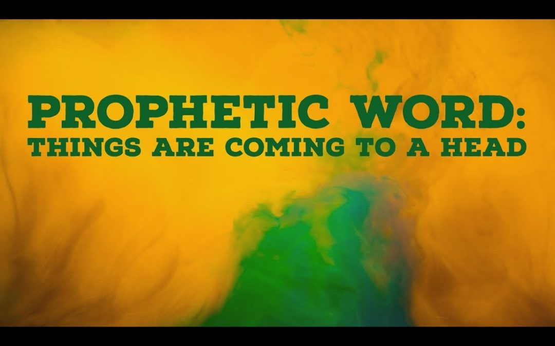 Prophetic Word: Things Are Coming to a Head