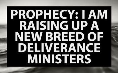 Prophecy: I Am Raising Up a New Breed of Deliverance Ministers